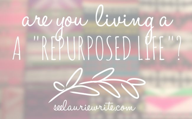 Living a Repurposed Life | SeeLaurieWrite.com
